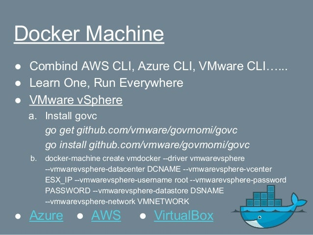 Docker Machine ● Combind AWS CLI, Azure CLI, VMware CLI…... ● Learn One, Run Everywhere ● VMware vSphere a. Install govc g...