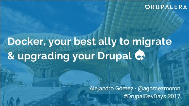 Docker, your best ally to migrate & upgrading your Drupal Alejandro Gómez - @agomezmoron #DrupalDevDays 2017