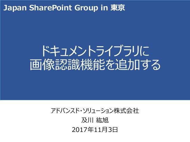 ドキュメントライブラリに 画像認識機能を追加する アドバンスド・ソリューション株式会社 及川 紘旭 2017年11月3日 Japan SharePoint Group in 東京