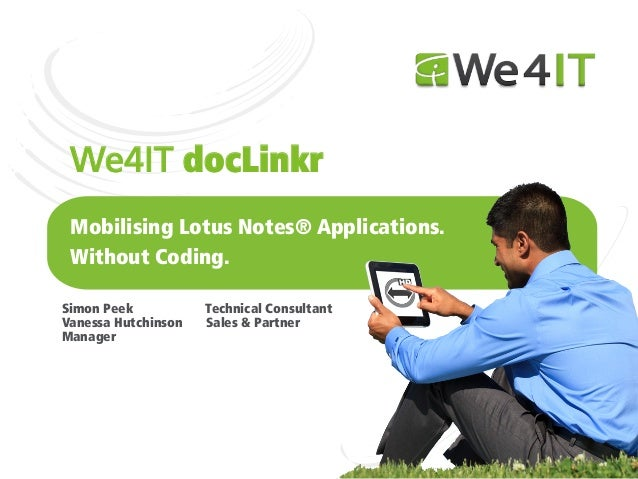 We4IT docLinkr Mobilising Lotus Notes® Applications. Without Coding.Simon Peek           Technical ConsultantVanessa Hutch...