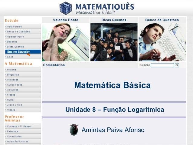 Ensino Superior Matemática Básica Unidade 8 – Função Logarítmica Amintas Paiva Afonso