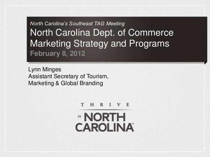 North Carolina's Southeast TAG MeetingNorth Carolina Dept. of CommerceMarketing Strategy and ProgramsFebruary 8, 2012Lynn ...