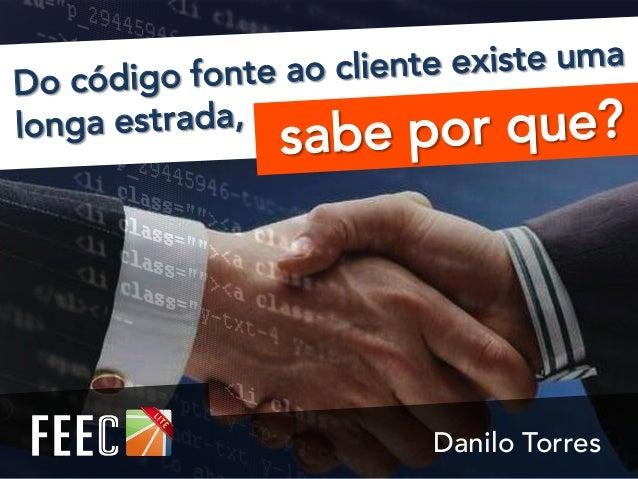 sabe por que? Do código fonte ao cliente existe uma longa estrada, Danilo Torres