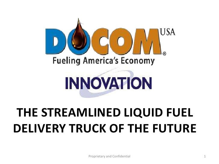 THE STREAMLINED LIQUID FUEL DELIVERY TRUCK OF THE FUTURE<br />Proprietary and Confidential<br />1<br />