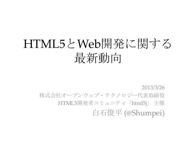 HTML5とWeb開発に関する      最新動向                      2013/3/26 株式会社オープンウェブ・テクノロジー代表取締役    HTML5開発者コミュニティ「html5j」 主催             ...