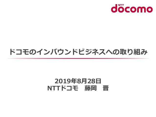 ドコモのインバウンドビジネスへの取り組み 2019年8月28日 NTTドコモ 藤岡 晋