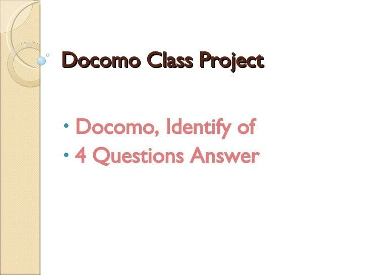 Docomo Class Project <ul><li>Docomo, Identify of </li></ul><ul><li>4 Questions Answer </li></ul>