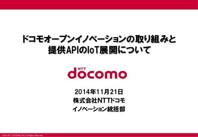 © 2014 NTT DOCOMO, INC. All Rights Reserved.  ドコモオープンイノベーションの取り組みと 提供APIのIoT展開について  2014年11月21日  株式会社NTTドコモ  イノベーション統括部