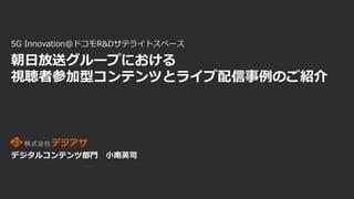 朝日放送グループにおける視聴者参加型コンテンツとライブ配信事例のご紹介