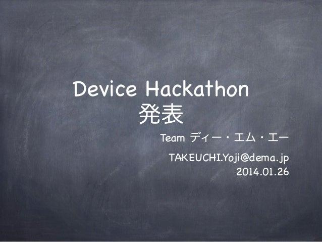 Device Hackathon 発表 Team ディー・エム・エー TAKEUCHI.Yoji@dema.jp 2014.01.26
