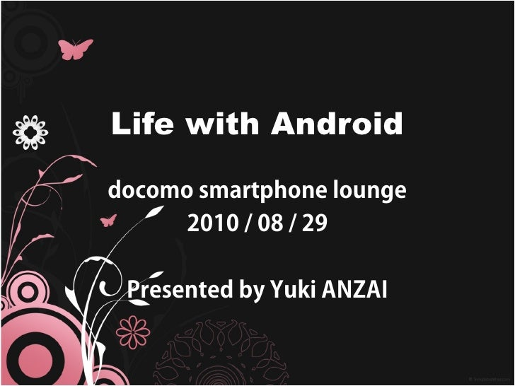 Life with Android  docomo smartphone lounge      2010 / 08 / 29   Presented by Yuki ANZAI