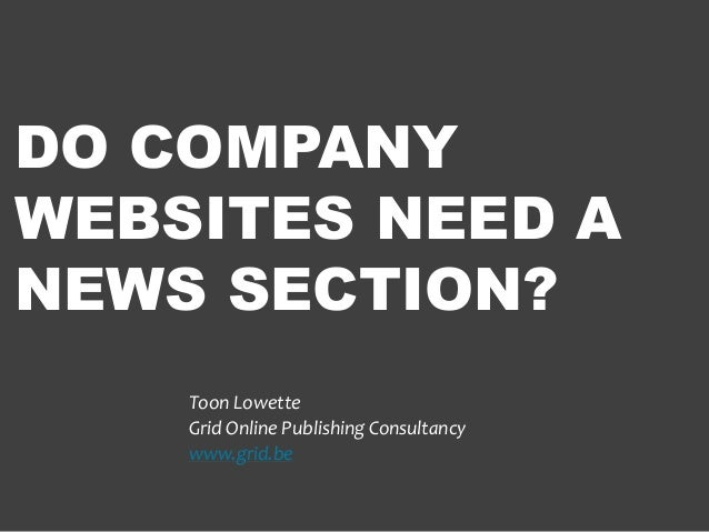 DO COMPANY WEBSITES NEED A NEWS SECTION? Toon Lowette Grid Online Publishing Consultancy www.grid.be