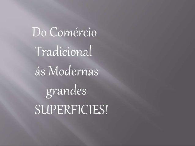 Do Comércio  Tradicional  ás Modernas  grandes  SUPERFICIES!