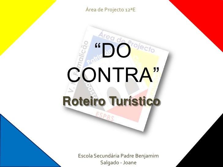 "Área de Projecto 12ªE<br />""DO CONTRA""<br />Roteiro Turístico<br />Escola Secundária Padre Benjamim Salgado - Joane<br />"