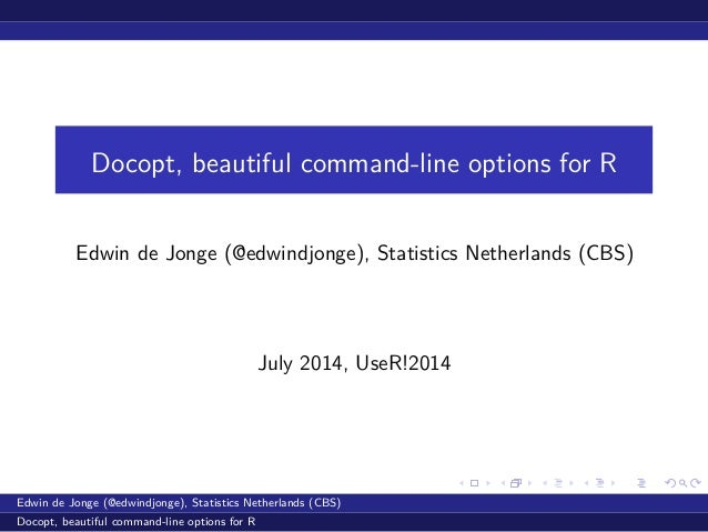 Docopt, beautiful command-line options for R Edwin de Jonge (@edwindjonge), Statistics Netherlands (CBS) July 2014, UseR!2...