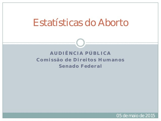 AUDIÊNCIA PÚBLICA Comissão de Direitos Humanos Senado Federal Estatísticas do Aborto 05 de maio de 2015
