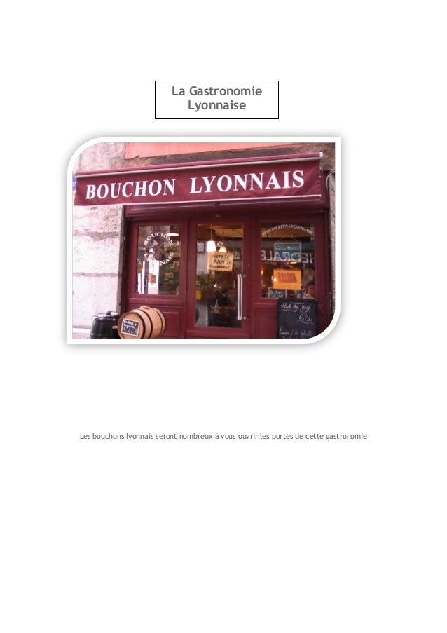 Les bouchons lyonnais seront nombreux à vous ouvrir les portes de cette gastronomie  La Gastronomie Lyonnaise