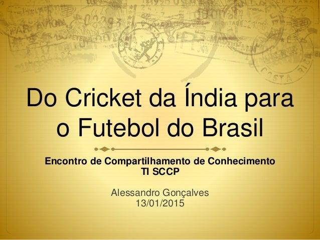 Do Cricket da Índia para o Futebol do Brasil Encontro de Compartilhamento de Conhecimento TI SCCP Alessandro Gonçalves 13/...