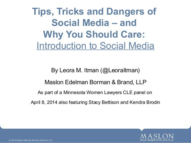 © 2014 Maslon Edelman Borman & Brand, LLP Tips, Tricks and Dangers of Social Media – and Why You Should Care: Introduction...