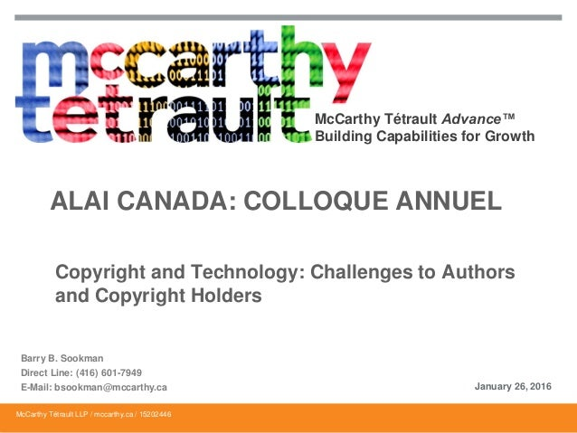 McCarthy Tétrault Advance™ Building Capabilities for Growth ALAI CANADA: COLLOQUE ANNUEL Copyright and Technology: Challen...