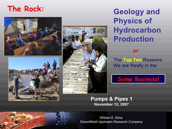 Pumps & Pipes 1 November 12, 2007 William E. Kline   ExxonMobil Upstream Research Company The Rock: Geology and Physics of...