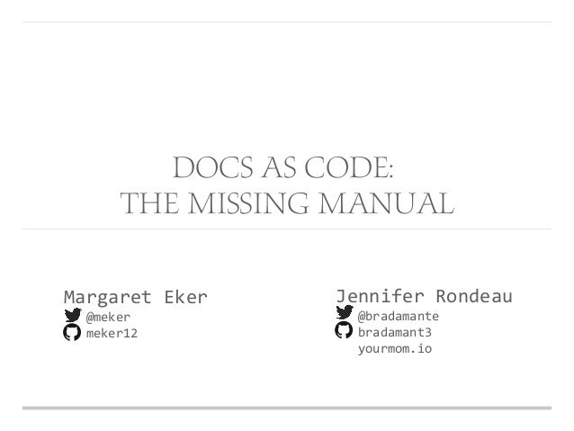 Margaret Eker @meker meker12 Jennifer Rondeau @bradamante bradamant3 yourmom.io Docs as Code: The Missing Manual