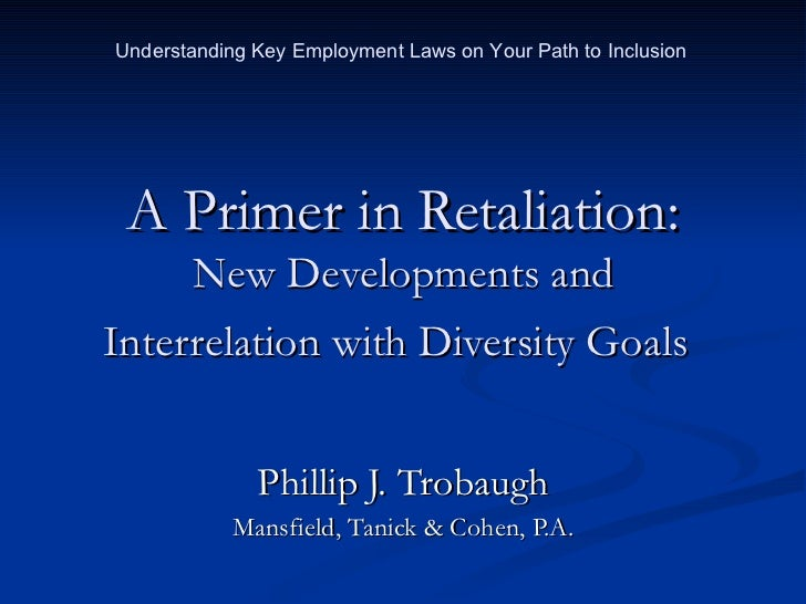 A Primer in Retaliation: New Developments and Interrelation with Diversity Goals   Phillip J. Trobaugh Mansfield, Tanick &...