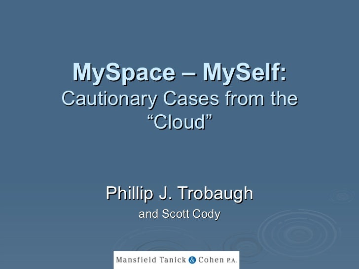 "MySpace – MySelf:   Cautionary Cases from the ""Cloud"" Phillip J. Trobaugh and Scott Cody"