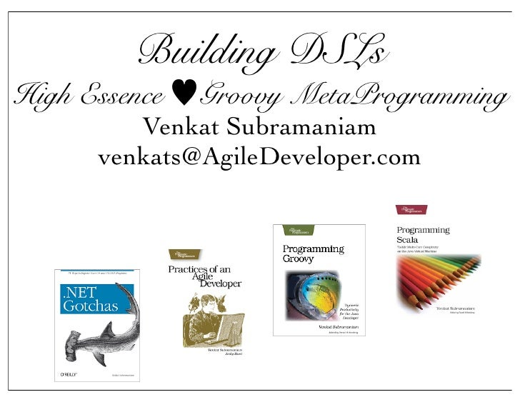 Building DSLs High Essence   Groovy MetaProgramming          Venkat Subramaniam       venkats@AgileDeveloper.com