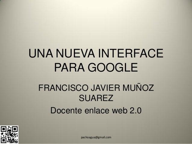 UNA NUEVA INTERFACE   PARA GOOGLE FRANCISCO JAVIER MUÑOZ         SUAREZ   Docente enlace web 2.0         pachoagua@gmail.com