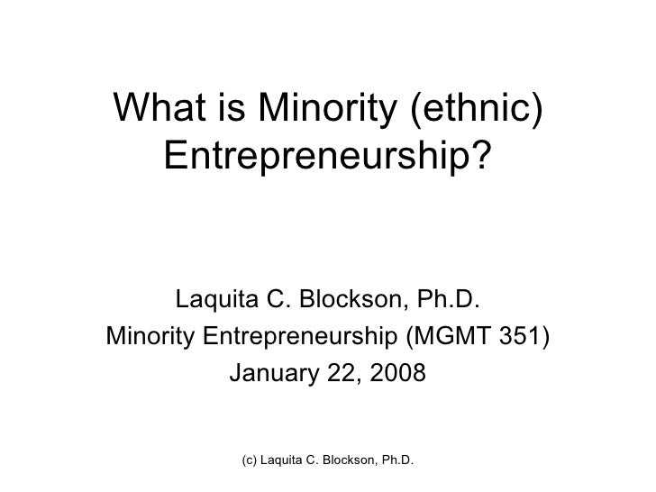 What is Minority (ethnic)  Entrepreneurship?      Laquita C. Blockson, Ph.D.Minority Entrepreneurship (MGMT 351)          ...