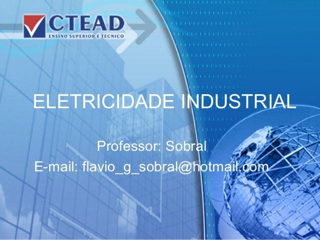 ELETRICIDADE INDUSTRIAL Professor: Sobral E-mail: flavio_g_sobral@hotmail.com