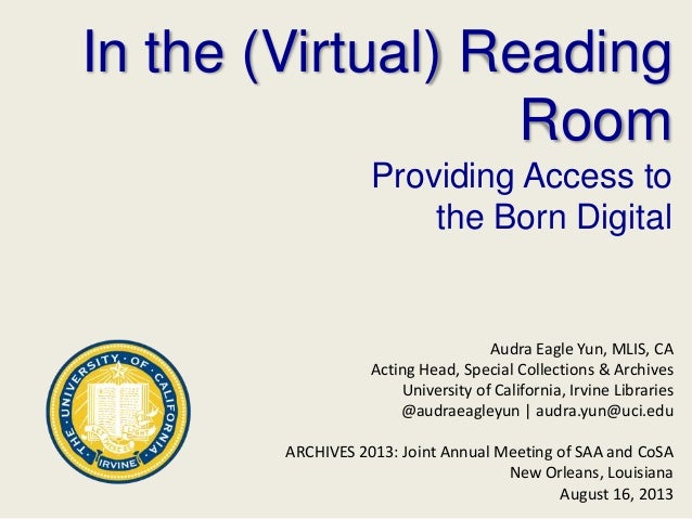 In the (Virtual) Reading Room Providing Access to the Born Digital Audra Eagle Yun, MLIS, CA Acting Head, Special Collecti...