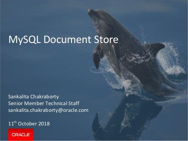MySQL Document Store Sankalita Chakraborty Senior Member Technical Staff sankalita.chakraborty@oracle.com 11th October 2018