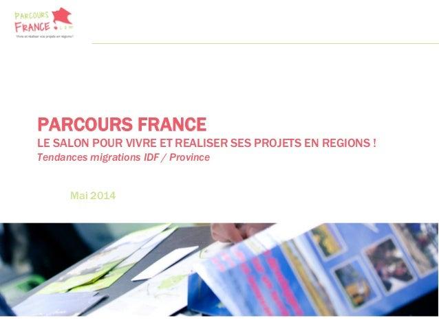 PARCOURS FRANCE LE SALON POUR VIVRE ET REALISER SES PROJETS EN REGIONS ! Tendances migrations IDF / Province Mai 2014