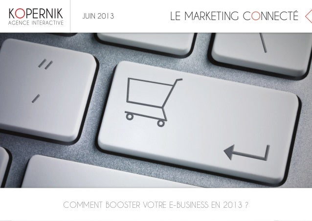 LE MARKETING CONNECTÉCOMMENT BOOSTER VOTRE E-BUSINESS EN 2013 ?JUIN 2013