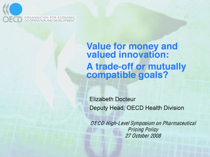 Value for money and valued innovation: A trade-off or mutually compatible goals?  Elizabeth Docteur Deputy Head, OECD Heal...