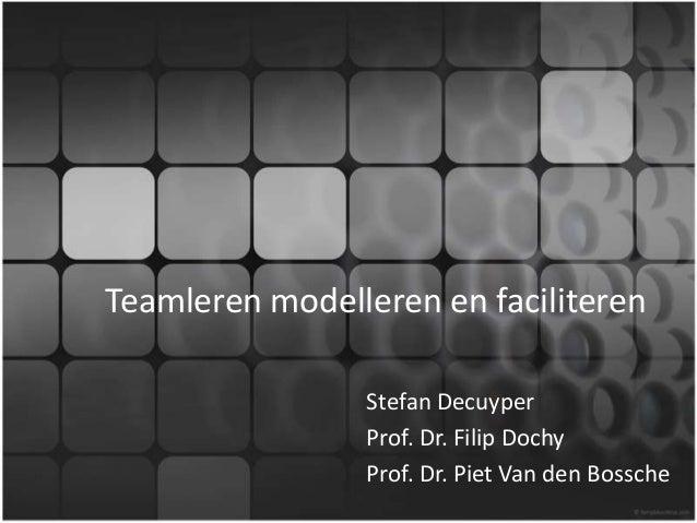 Teamleren modelleren en faciliteren Stefan Decuyper Prof. Dr. Filip Dochy Prof. Dr. Piet Van den Bossche