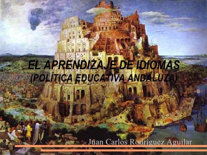 EL APRENDIZAJE DE IDIOMAS (POLÍTICA EDUCATIVA ANDALUZA) Juan Carlos Rodríguez Aguilar
