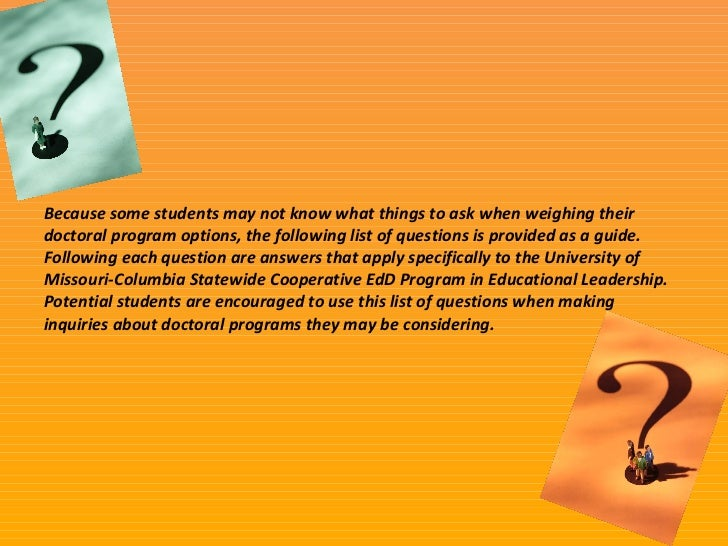 Because some students may not know what things to ask when weighing their doctoral program options, the following list of ...