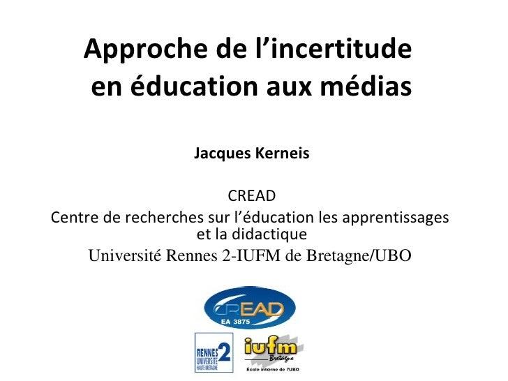 Approche de l'incertitude  en éducation aux médias Jacques Kerneis CREAD Centre de recherches sur l'éducation les apprenti...