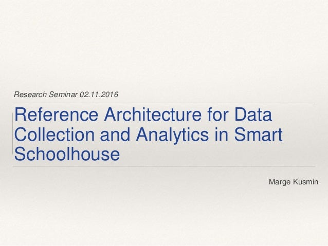 Research Seminar 02.11.2016 Reference Architecture for Data Collection and Analytics in Smart Schoolhouse Marge Kusmin