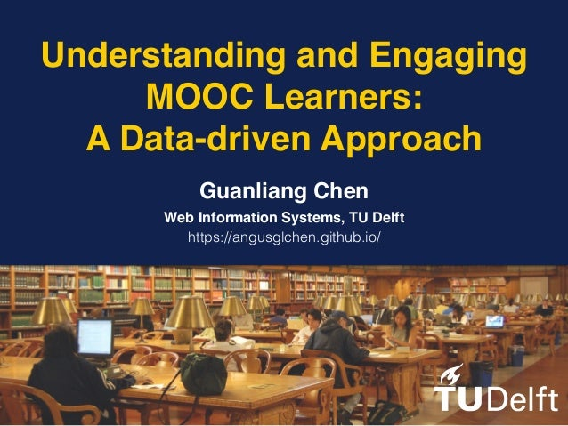 Understanding and Engaging MOOC Learners: A Data-driven Approach Guanliang Chen Web Information Systems, TU Delft https://...