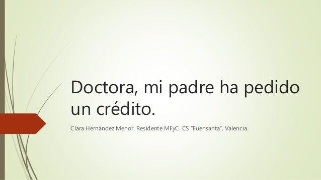 """Doctora, mi padre ha pedido un crédito. Clara Hernández Menor. Residente MFyC. CS """"Fuensanta"""", Valencia."""