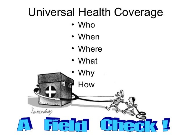 Universal Health Coverage        •   Who        •   When        •   Where        •   What        •   Why        •   How