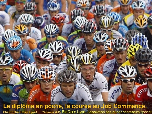 Le diplôme en poche, la course au Job Commence.Christophe Batier Lyon1   22Janvier 2013   BioDocs Lyon, Association des je...