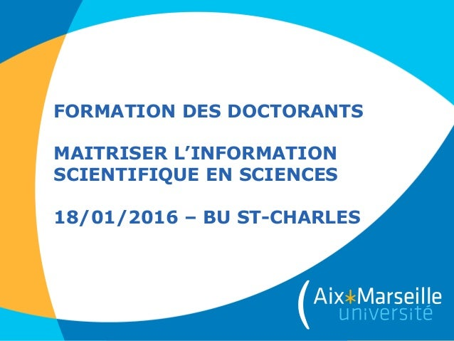 FORMATION DES DOCTORANTS MAITRISER L'INFORMATION SCIENTIFIQUE EN SCIENCES 18/01/2016 – BU ST-CHARLES