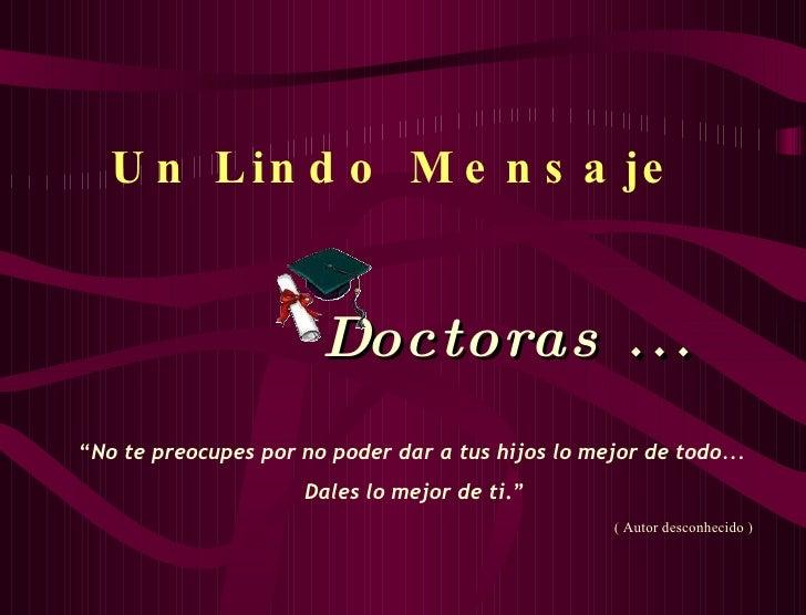 """Un Lindo Mensaje   Doctoras  ... """" No te preocupes por no poder dar a tus hijos lo mejor de todo... Dales lo mejor de ti ...."""