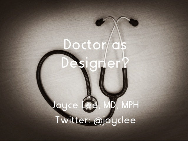 Doctor as Designer? Joyce Lee, MD, MPH Twitter: @joyclee