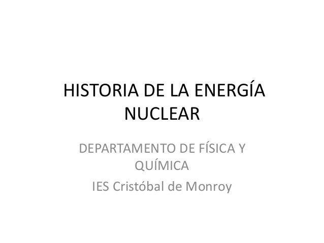 HISTORIA DE LA ENERGÍA NUCLEAR DEPARTAMENTO DE FÍSICA Y QUÍMICA IES Cristóbal de Monroy